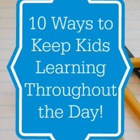 10 Tips to Keep Kids Learning All Day!