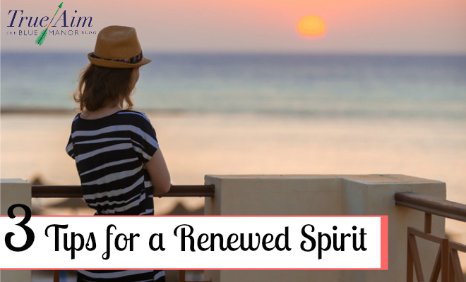 3 Tips for a Renewed Spirit - By Misty Leask