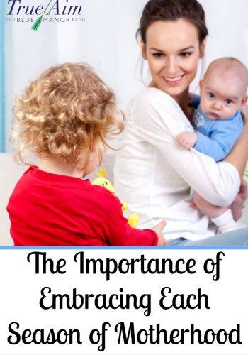 The Importance of Embracing Each Season of Motherhood