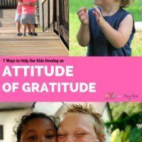 7 Ways to Help Our Kids Develop an Attitude of Gratitude